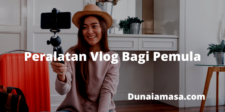 Peralatan Untuk Vlog Bagi Pemula