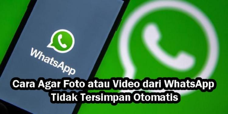 Cara Agar Foto atau Video dari WhatsApp Tidak Tersimpan Otomatis